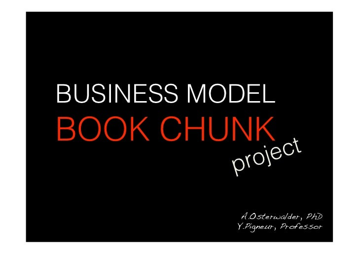 BUSINESS MODEL BOOK CHUNK ct            proje              A.Osterwalder, PhD!            Y.Pigneur, Professor!