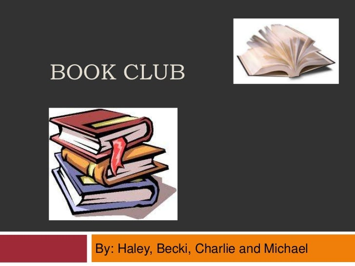 BOOK CLUB   By: Haley, Becki, Charlie and Michael