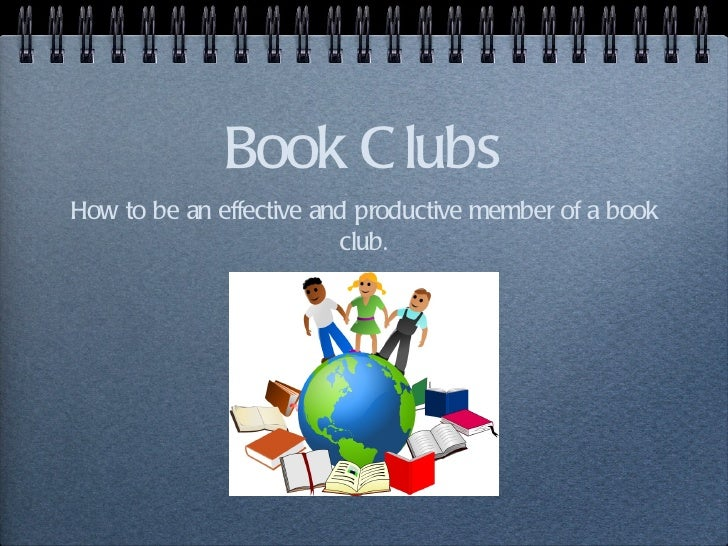 Book C lubsHow to be an effective and productive member of a book                         club.