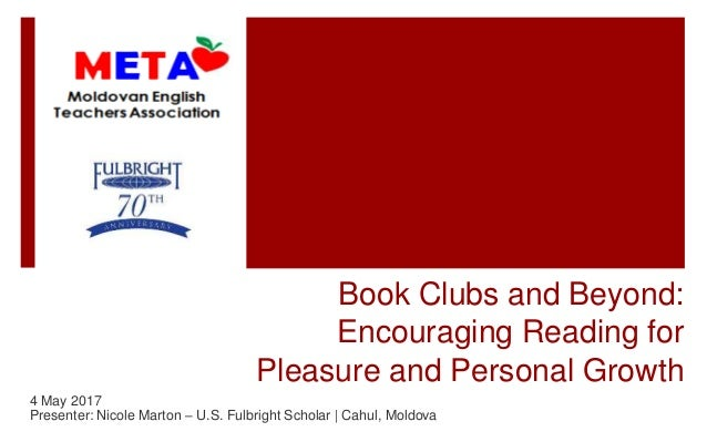 Book Clubs and Beyond: Encouraging Reading for Pleasure and Personal Growth 4 May 2017 Presenter: Nicole Marton – U.S. Ful...