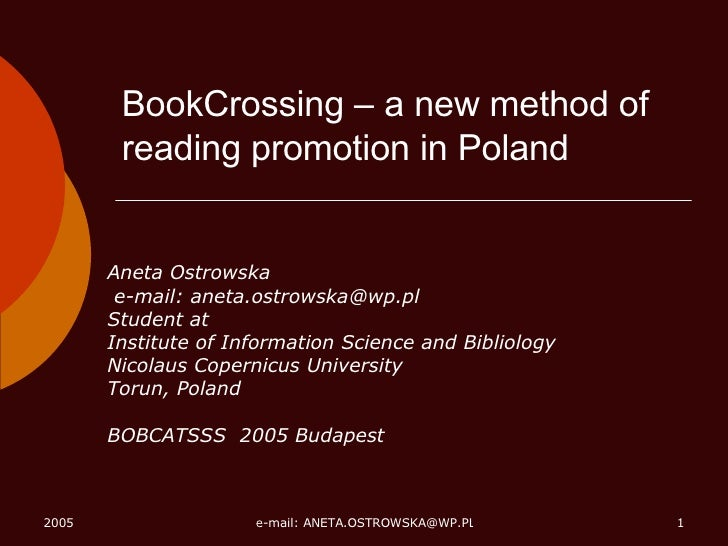 BookCrossing – a new method of reading promotion in Poland Aneta Ostrowska e-mail: aneta.ostrowska@wp.pl  Student at Insti...