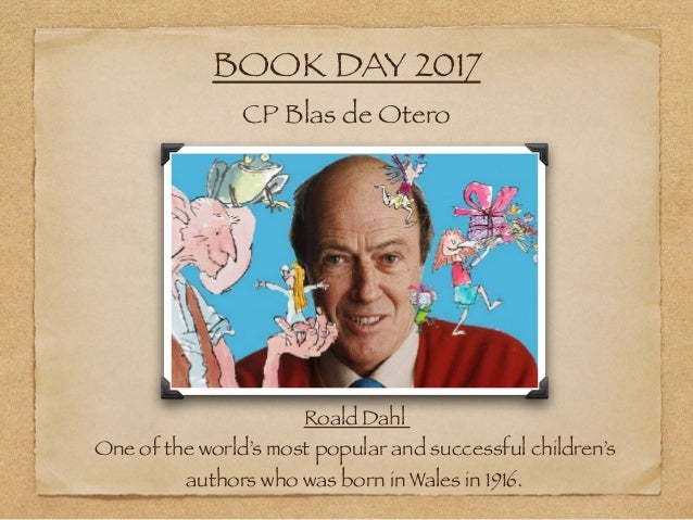 BOOK DAY 2017 CP Blas de Otero Roald Dahl One of the world's most popular and successful children's authors who was born i...