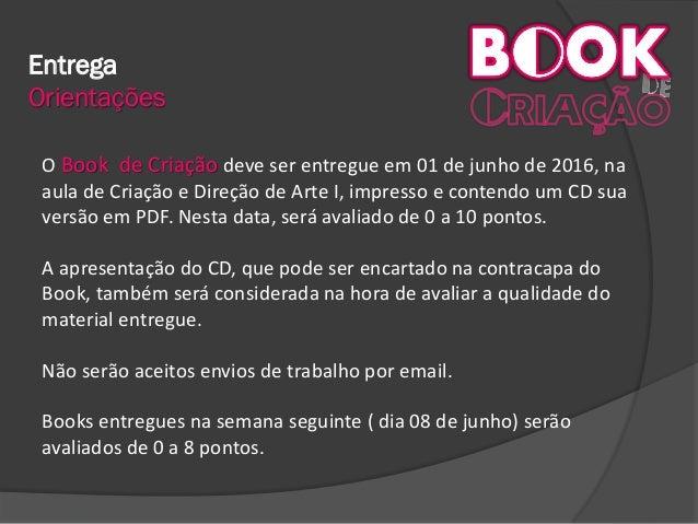 Entrega Orientações O Book de Criação deve ser entregue em 01 de junho de 2016, na aula de Criação e Direção de Arte I, im...