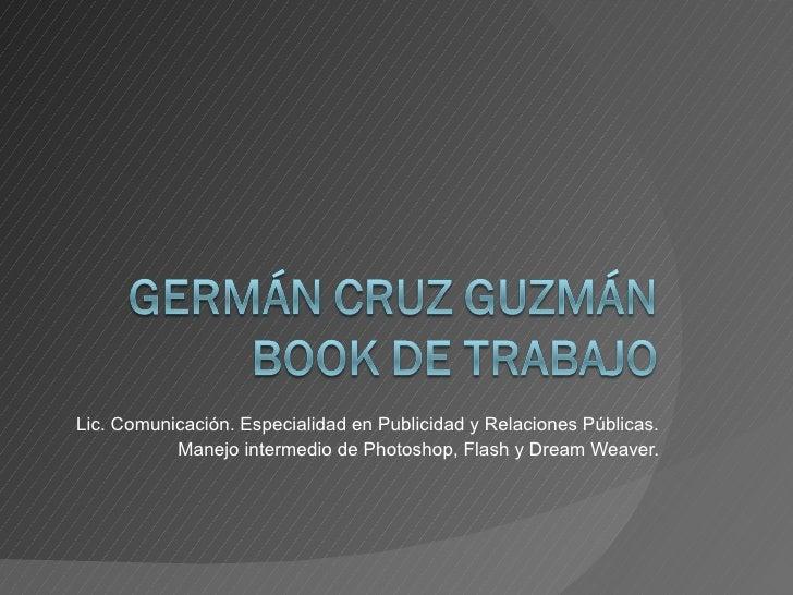 Lic. Comunicación. Especialidad en Publicidad y Relaciones Públicas. Manejo intermedio de Photoshop, Flash y Dream Weaver.