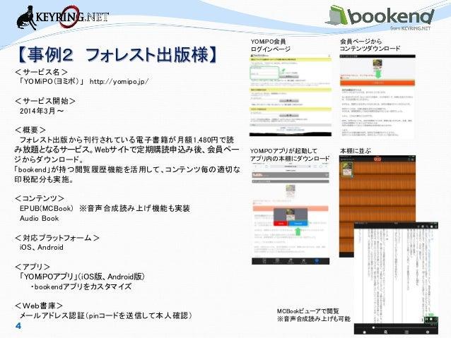 【事例2 フォレスト出版様】  4  <サービス名>  「YOMiPO(ヨミポ)」 http://yomipo.jp/  <サービス開始>  2014年3月~  <概要>  フォレスト出版から刊行されている電子書籍が月額1,480円で読 み放題...
