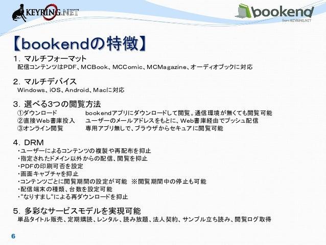 6  【bookendの特徴】  1.マルチフォーマット  配信コンテンツはPDF、MCBook、MCComic、MCMagazine、オーディオブックに対応  2.マルチデバイス  Windows、iOS、Android、Macに対応  3....
