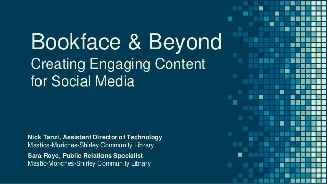 Bookface & Beyond Creating Engaging Content for Social Media Nick Tanzi, Assistant Director of Technology Mastics-Moriches...