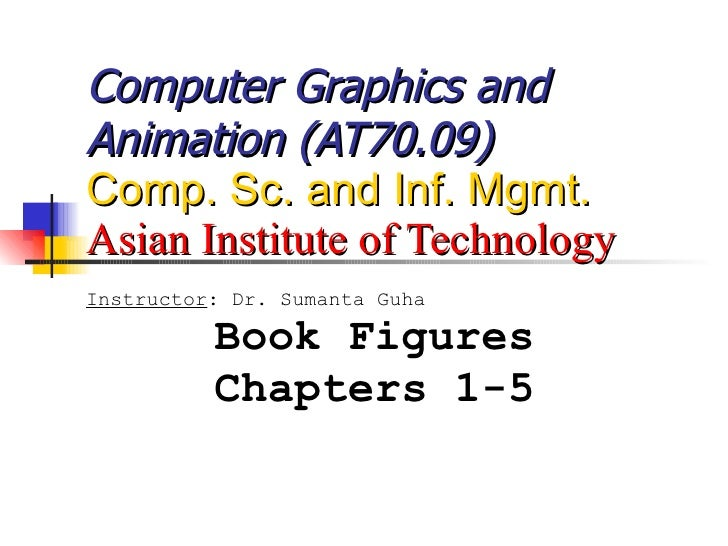 Computer Graphics and Animation (AT70.09) Comp. Sc. and Inf. Mgmt. Asian Institute of Technology Instructor : Dr. Sumanta ...