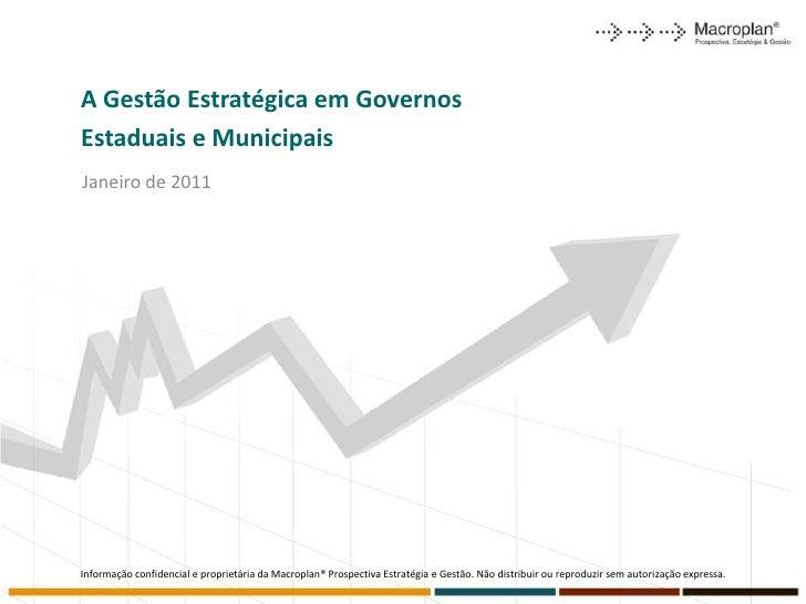 A Gestão Estratégica em GovernosEstaduais e MunicipaisJaneiro de 2011Informação confidencial e proprietária da Macroplan® ...