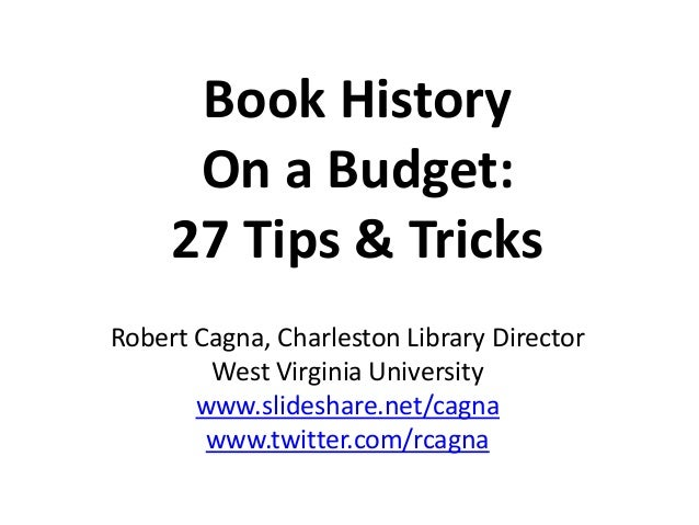 Book History On a Budget: 27 Tips & Tricks Robert Cagna, Charleston Library Director West Virginia University www.slidesha...