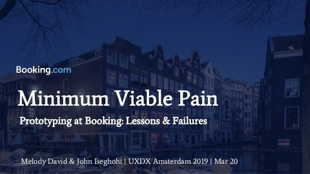 Minimum Viable Pain Melody David & John Iseghohi | UXDX Amsterdam 2019 | Mar 20 Prototyping at Booking: Lessons & Failures