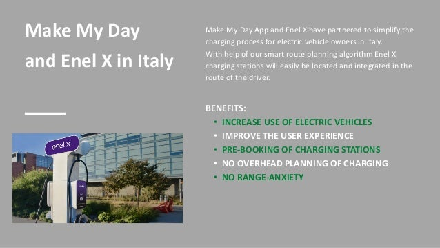 Make My Day and Enel X in Italy BENEFITS: • INCREASE USE OF ELECTRIC VEHICLES • IMPROVE THE USER EXPERIENCE • PRE-BOOKING ...