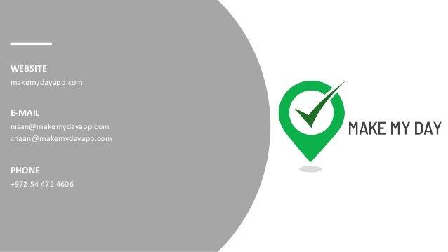 E-MAIL WEBSITE nisan@makemydayapp.com cnaan@makemydayapp.com makemydayapp.com PHONE +972 54 472 4606
