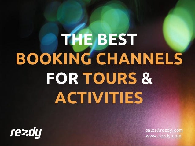 sales@rezdy.com www.rezdy.com THE BEST BOOKING CHANNELS FOR TOURS & ACTIVITIES