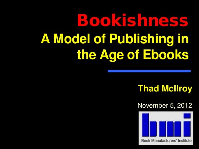 BookishnessA Model of Publishing in     the Age of Ebooks               Thad McIlroy               November 5, 2012