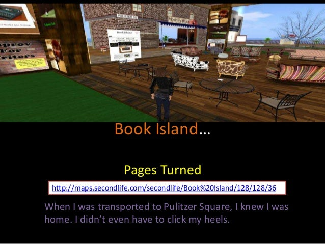 Book Island… Pages Turned http://maps.secondlife.com/secondlife/Book%20Island/128/128/36  When I was transported to Pulitz...