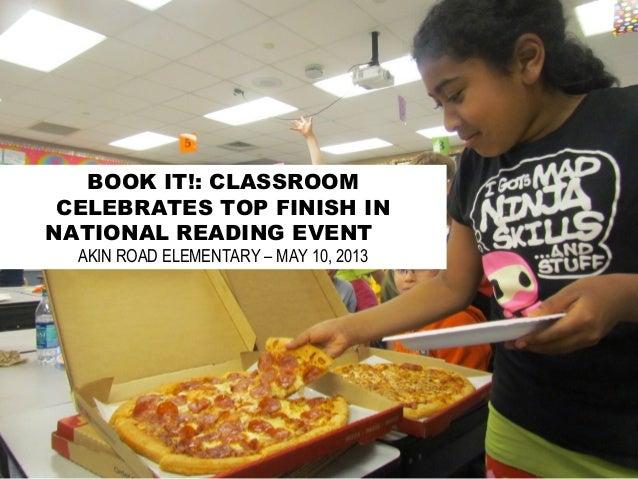 BOOK IT!: CLASSROOMCELEBRATES TOP FINISH INNATIONAL READING EVENTAKIN ROAD ELEMENTARY – MAY 10, 2013
