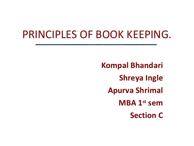 PRINCIPLES OF BOOK KEEPING. Kompal Bhandari Shreya Ingle Apurva Shrimal MBA 1st sem Section C