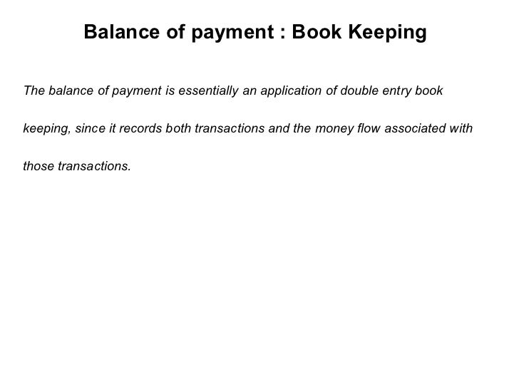 Balance of payment : Book Keeping The balance of payment is essentially an application of double entry book  keeping, sinc...