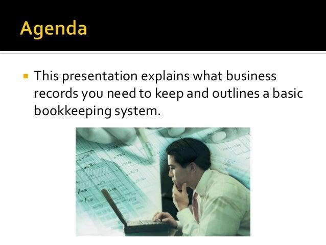  This presentation explains what businessrecords you need to keep and outlines a basicbookkeeping system.