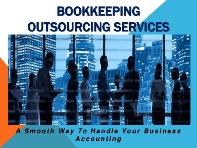 A S m o o t h Wa y To H a n d l e Yo u r B u s i n e s s A c c o u n t i n g BOOKKEEPING OUTSOURCING SERVICES