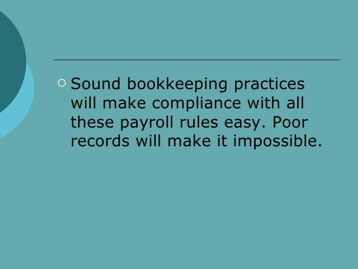 <ul><li>Sound bookkeeping practices will make compliance with all these payroll rules easy. Poor records will make it impo...