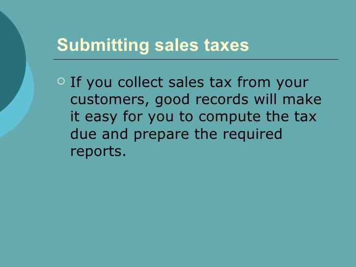 Submitting sales taxes   <ul><li>If you collect sales tax from your customers, good records will make it easy for you to c...
