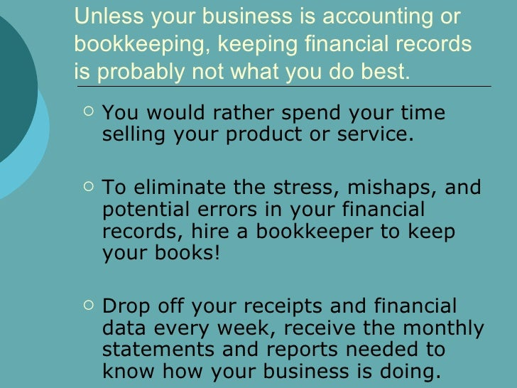 Unless your business is accounting or bookkeeping, keeping financial records is probably not what you do best.  <ul><li>Yo...