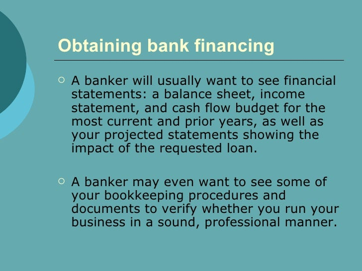 Obtaining bank financing   <ul><li>A banker will usually want to see financial statements: a balance sheet, income stateme...