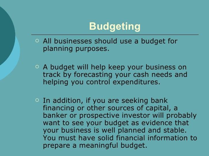Budgeting <ul><li>All businesses should use a budget for planning purposes.  </li></ul><ul><li>A budget will help keep you...