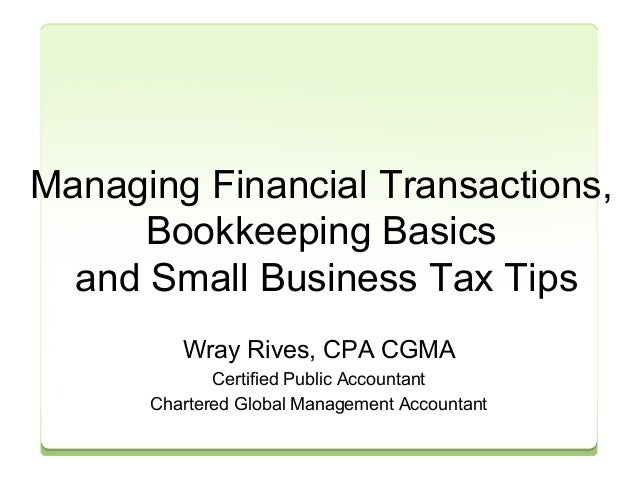 Managing Financial Transactions,  Bookkeeping Basics  and Small Business Tax Tips  Wray Rives, CPA CGMA  Certified Public ...