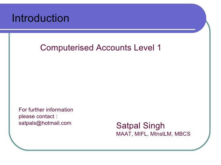Introduction          Computerised Accounts Level 1 For further information please contact : satpals@hotmail.com          ...