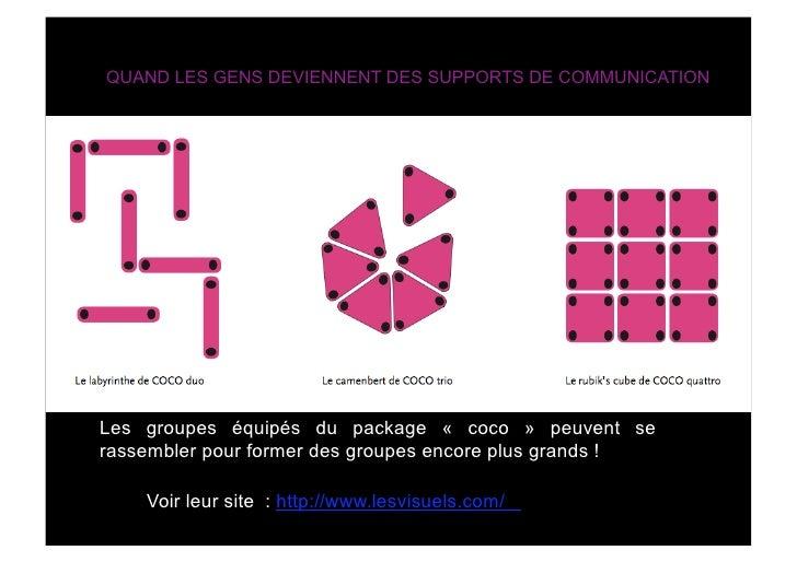 QUAND LES GENS DEVIENNENT DES SUPPORTS DE COMMUNICATION     Les groupes équipés du package « coco » peuvent se rassembler ...