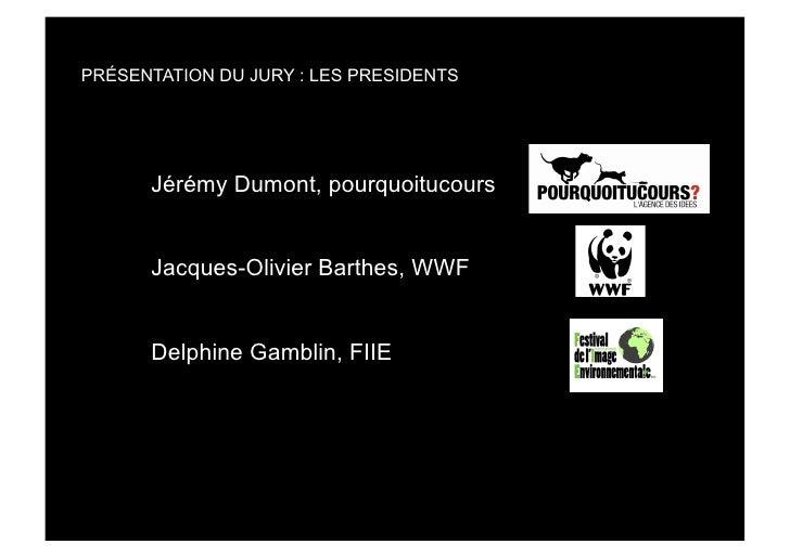 PRÉSENTATION DU JURY : LES PRESIDENTS           Jérémy Dumont, pourquoitucours         Jacques-Olivier Barthes, WWF       ...