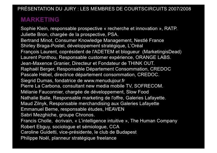 PRÉSENTATION DU JURY : LES MEMBRES DE COURTSCIRCUITS 2007/2008   MARKETING  Sophie Klein, responsable prospective « recher...