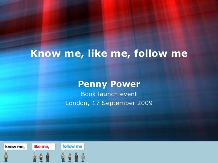 Know me, like me, follow me Penny Power Book launch event London, 17 September 2009