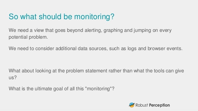 So what should be monitoring? We need a view that goes beyond alerting, graphing and jumping on every potential problem. W...