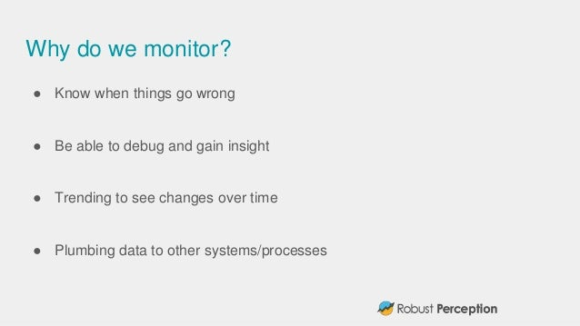 Why do we monitor? ● Know when things go wrong ● Be able to debug and gain insight ● Trending to see changes over time ● P...