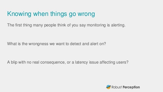 Knowing when things go wrong The first thing many people think of you say monitoring is alerting. What is the wrongness we...
