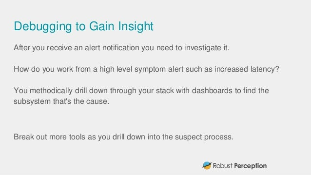 Debugging to Gain Insight After you receive an alert notification you need to investigate it. How do you work from a high ...