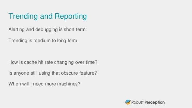 Trending and Reporting Alerting and debugging is short term. Trending is medium to long term. How is cache hit rate changi...