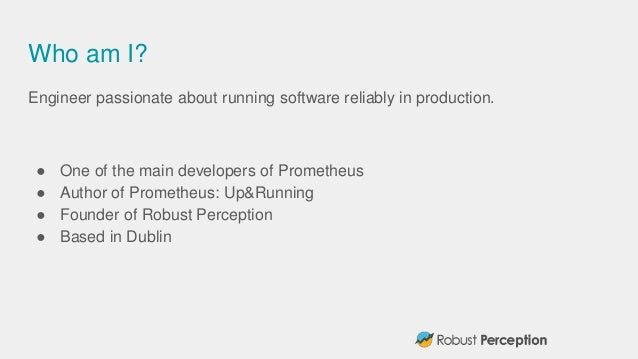 Who am I? Engineer passionate about running software reliably in production. ● One of the main developers of Prometheus ● ...
