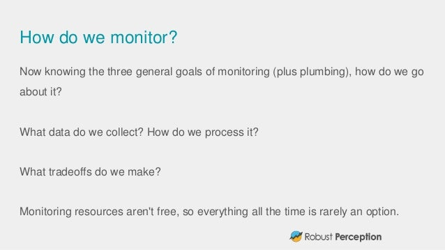 How do we monitor? Now knowing the three general goals of monitoring (plus plumbing), how do we go about it? What data do ...