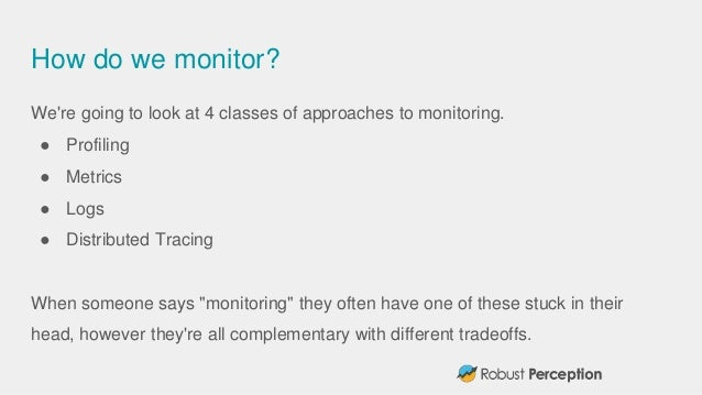 How do we monitor? We're going to look at 4 classes of approaches to monitoring. ● Profiling ● Metrics ● Logs ● Distribute...