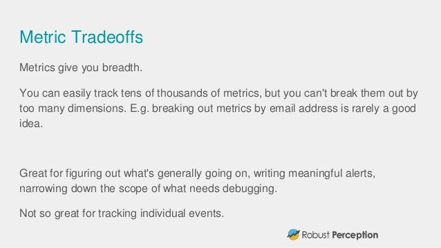 Metric Tradeoffs Metrics give you breadth. You can easily track tens of thousands of metrics, but you can't break them out...