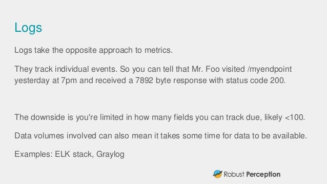 Logs Logs take the opposite approach to metrics. They track individual events. So you can tell that Mr. Foo visited /myend...