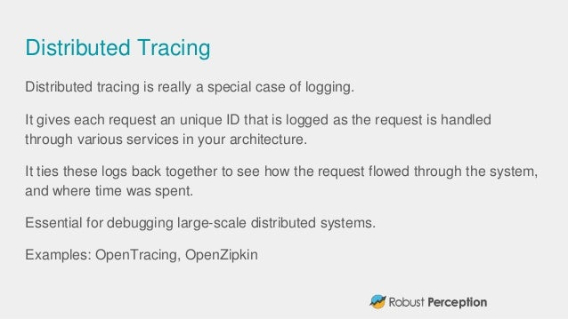 Distributed Tracing Distributed tracing is really a special case of logging. It gives each request an unique ID that is lo...
