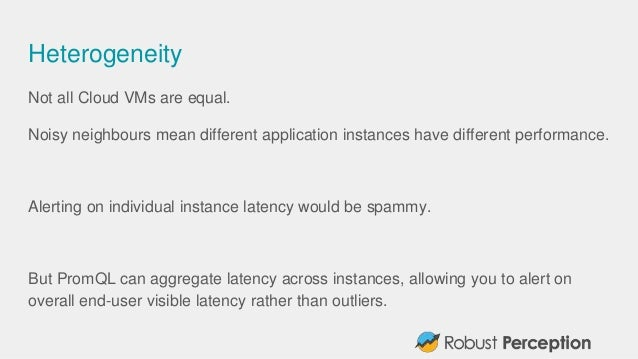 Heterogeneity Not all Cloud VMs are equal. Noisy neighbours mean different application instances have different performanc...