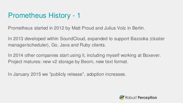 Prometheus History - 1 Prometheus started in 2012 by Matt Proud and Julius Volz in Berlin. In 2013 developed within SoundC...
