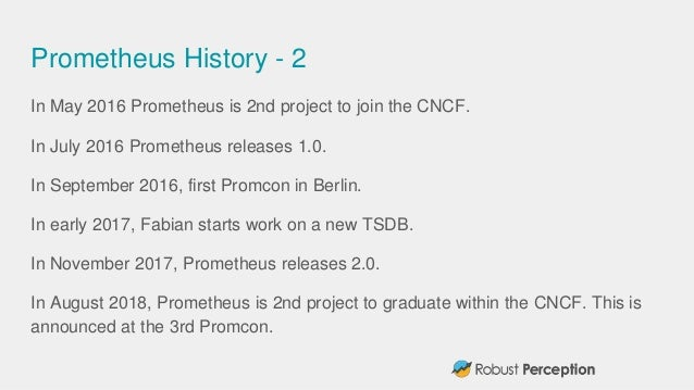 Prometheus History - 2 In May 2016 Prometheus is 2nd project to join the CNCF. In July 2016 Prometheus releases 1.0. In Se...